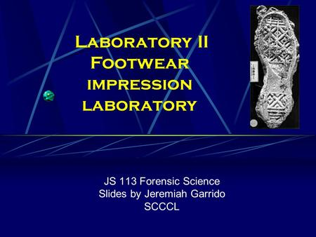 JS 113 Forensic Science Slides by Jeremiah Garrido SCCCL Laboratory II Footwear impression laboratory.
