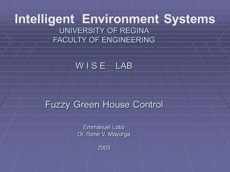 Intelligent Environment Systems UNIVERSITY OF REGINA FACULTY OF ENGINEERING W I S E LAB Fuzzy Green House Control Emmanuel Lobo Dr. Rene V. Mayorga 2003.