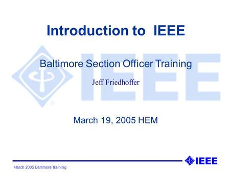 March 2005 Baltimore Training Introduction to IEEE March 19, 2005 HEM Baltimore Section Officer Training Jeff Friedhoffer.