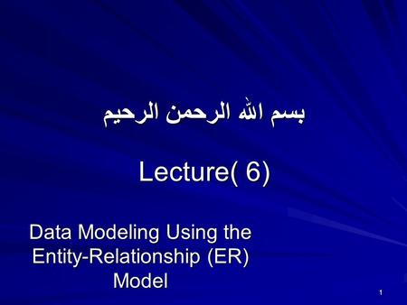 بسم الله الرحمن الرحيم Lecture( 6) Data Modeling Using the Entity-Relationship (ER) Model 1.
