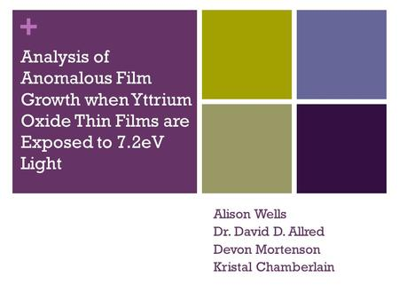 + Analysis of Anomalous Film Growth when Yttrium Oxide Thin Films are Exposed to 7.2eV Light Alison Wells Dr. David D. Allred Devon Mortenson Kristal Chamberlain.