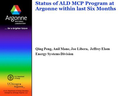Status of ALD MCP Program at Argonne within last Six Months Qing Peng, Anil Mane, Joe Libera, Jeffrey Elam Energy Systems Division.