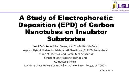 A Study of Electrophoretic Deposition (EPD) of Carbon Nanotubes on Insulator Substrates Jared DeSoto, Anirban Sarkar, and Theda Daniels-Race Applied Hybrid.