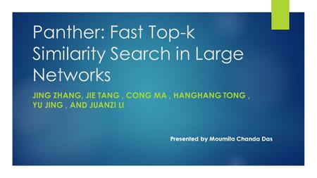 Panther: Fast Top-k Similarity Search in Large Networks JING ZHANG, JIE TANG, CONG MA, HANGHANG TONG, YU JING, AND JUANZI LI Presented by Moumita Chanda.