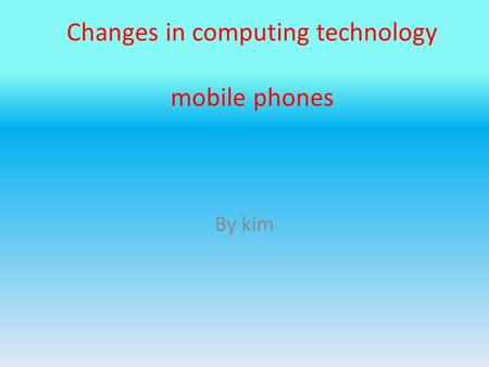 Changes in computing technology mobile phones By kim.