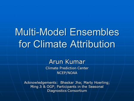 Multi-Model Ensembles for Climate Attribution Arun Kumar Climate Prediction Center NCEP/NOAA Acknowledgements: Bhaskar Jha; Marty Hoerling; Ming Ji & OGP;