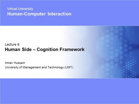 Virtual University- Human Computer Interaction 1 © 2005 Imran Hussain | UMT Imran Hussain University of Management and Technology (UMT) Lecture 6 Human.