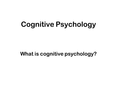 Cognitive Psychology What is cognitive psychology?