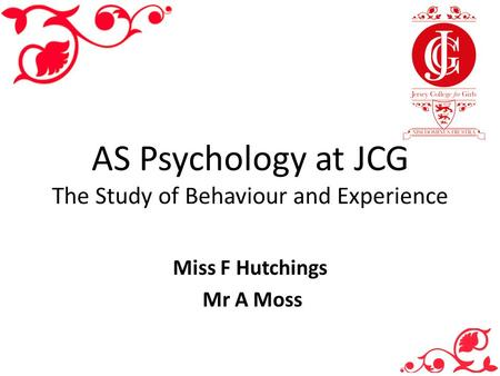 AS Psychology at JCG The Study of Behaviour and Experience Miss F Hutchings Mr A Moss.