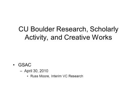 CU Boulder Research, Scholarly Activity, and Creative Works GSAC –April 30, 2010 Russ Moore, Interim VC Research.