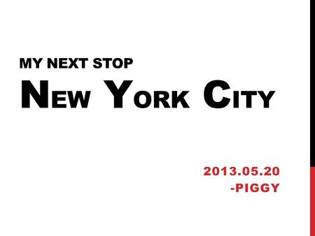 MY NEXT STOP N EW Y ORK C ITY 2013.05.20 -PIGGY. IN 2011 The end of summer break Dear Irene.