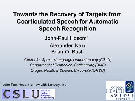 0 / 27 John-Paul Hosom 1 Alexander Kain Brian O. Bush Towards the Recovery of Targets from Coarticulated Speech for Automatic Speech Recognition Center.