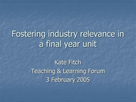 Fostering industry relevance in a final year unit Kate Fitch Teaching & Learning Forum 3 February 2005.