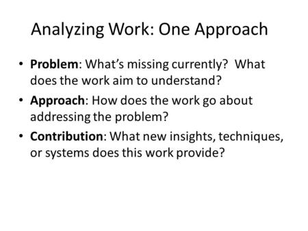 Analyzing Work: One Approach Problem: What's missing currently? What does the work aim to understand? Approach: How does the work go about addressing the.