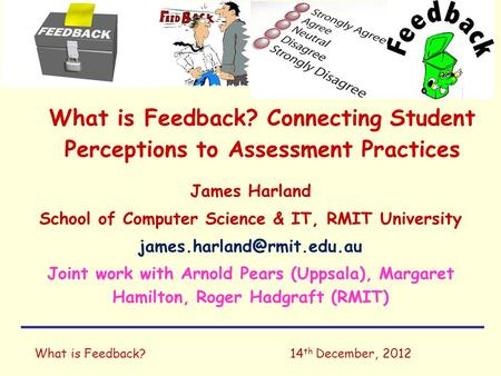 What is Feedback?14 th December, 2012 What is Feedback? Connecting Student Perceptions to Assessment Practices James Harland School of Computer Science.