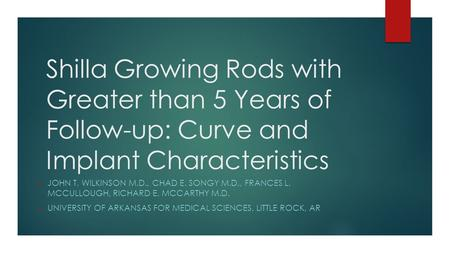 Shilla Growing Rods with Greater than 5 Years of Follow-up: Curve and Implant Characteristics  JOHN T. WILKINSON M.D., CHAD E. SONGY M.D., FRANCES L.