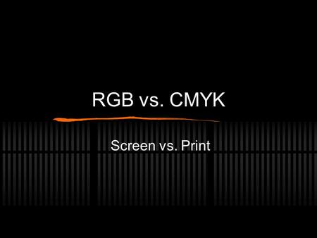 RGB vs. CMYK Screen vs. Print. Why two modes? Print and monitor uses two different ways of producing color (C yan M agenta Y ellow blac K) When printing,