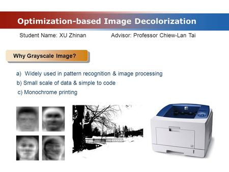 Optimization-based Image Decolorization Why Grayscale Image? Student Name: XU Zhinan Advisor: Professor Chiew-Lan Tai a)Widely used in pattern recognition.
