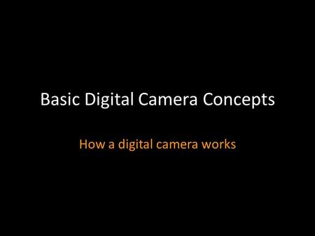 Basic Digital Camera Concepts How a digital camera works.