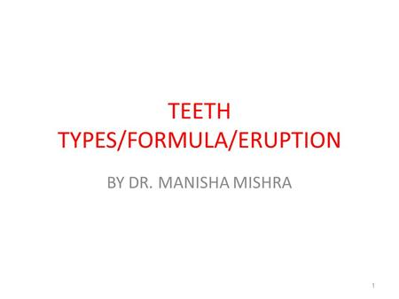 TEETH TYPES/FORMULA/ERUPTION BY DR. MANISHA MISHRA 1.
