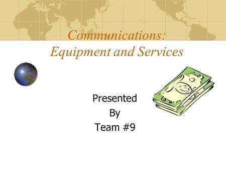 Communications: Equipment and Services Presented By Team #9.