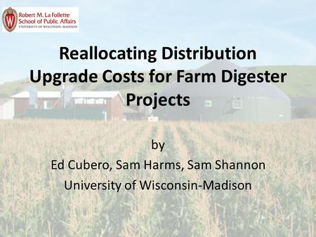 Reallocating Distribution Upgrade Costs for Farm Digester Projects by Ed Cubero, Sam Harms, Sam Shannon University of Wisconsin-Madison.