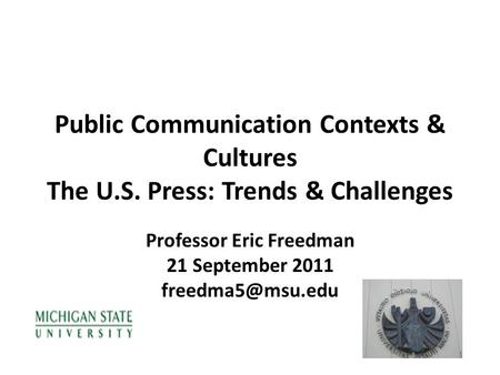 Public Communication Contexts & Cultures The U.S. Press: Trends & Challenges Professor Eric Freedman 21 September 2011