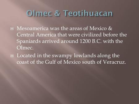  Mesoamerica was the areas of Mexico & Central America that were civilized before the Spaniards arrived around 1200 B.C. with the Olmec.  Located in.