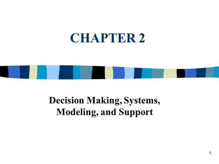 1 CHAPTER 2 Decision Making, Systems, Modeling, and Support.
