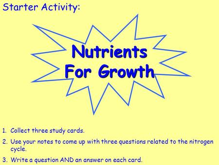 Starter Activity:Nutrients For Growth 1.Collect three study cards. 2.Use your notes to come up with three questions related to the nitrogen cycle. 3.Write.
