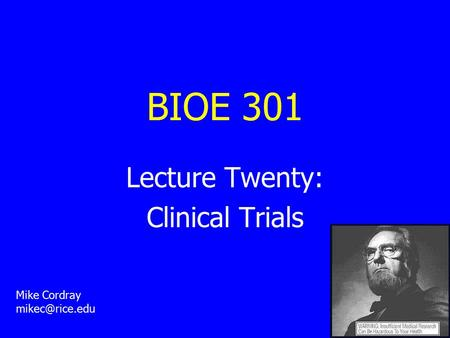 BIOE 301 Lecture Twenty: Clinical Trials Mike Cordray