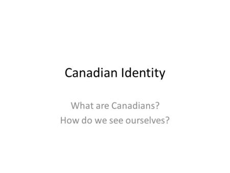 Canadian Identity What are Canadians? How do we see ourselves?