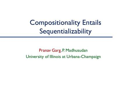 Compositionality Entails Sequentializability Pranav Garg, P. Madhusudan University of Illinois at Urbana-Champaign.