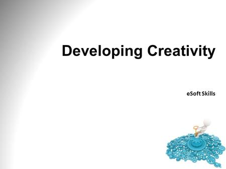 Developing Creativity eSoft Skills. Module One: Getting Started Creativity and innovation will improve your chances of success in business and in life.