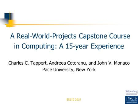 EDSIG 2015 A Real-World-Projects Capstone Course in Computing: A 15-year Experience Charles C. Tappert, Andreea Cotoranu, and John V. Monaco Pace University,