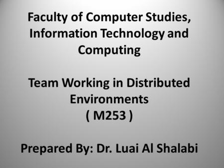Faculty of Computer Studies, Information Technology and Computing Team Working in Distributed Environments ( M253 ) Prepared By: Dr. Luai Al Shalabi.