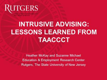 INTRUSIVE ADVISING: LESSONS LEARNED FROM TAACCCT Heather McKay and Suzanne Michael Education & Employment Research Center Rutgers, The State University.