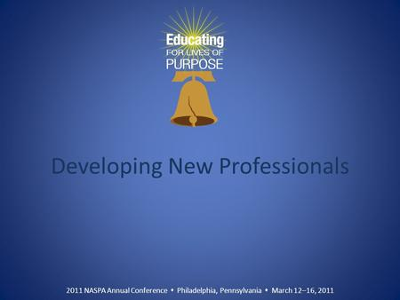 2011 NASPA Annual Conference  Philadelphia, Pennsylvania  March 12–16, 2011 Developing New Professionals.