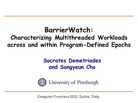 BarrierWatch: Characterizing Multithreaded Workloads across and within Program-Defined Epochs Socrates Demetriades and Sangyeun Cho Computer Frontiers.