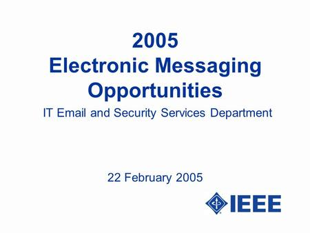 2005 Electronic Messaging Opportunities IT Email and Security Services Department 22 February 2005.