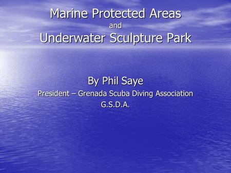 Marine Protected Areas and Underwater Sculpture Park By Phil Saye President – Grenada Scuba Diving Association G.S.D.A.