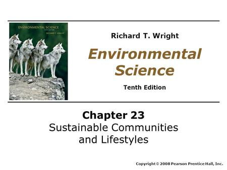 Chapter 23 Sustainable Communities and Lifestyles Copyright © 2008 Pearson Prentice Hall, Inc. Environmental Science Tenth Edition Richard T. Wright.