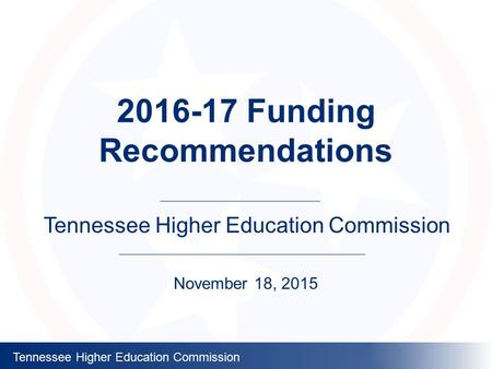 Tennessee Higher Education Commission 2016-17 Funding Recommendations Tennessee Higher Education Commission November 18, 2015.
