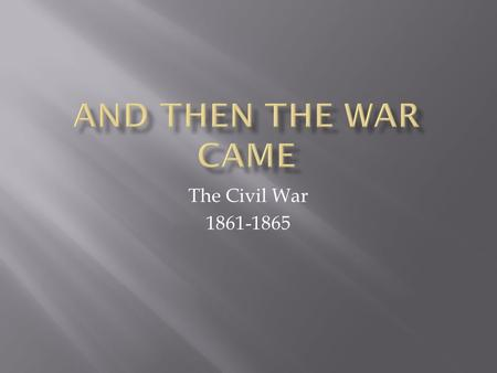 The Civil War 1861-1865.  March 4, 1861 Lincoln took office  Tense standoff at Fort Sumter, SC  April 12 4:30 am the Civil War began  Sumter surrendered.