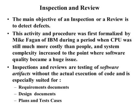 Inspection and Review The main objective of an Inspection or a Review is to detect defects. This activity and procedure was first formalized by Mike Fagan.