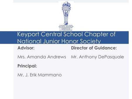 Keyport Central School Chapter of National Junior Honor Society Advisor: Mrs. Amanda Andrews Principal: Mr. J. Erik Mammano Director of Guidance: Mr. Anthony.