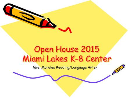 Open House 2015 Miami Lakes K-8 Center Mrs. Morales Reading/Language Arts/