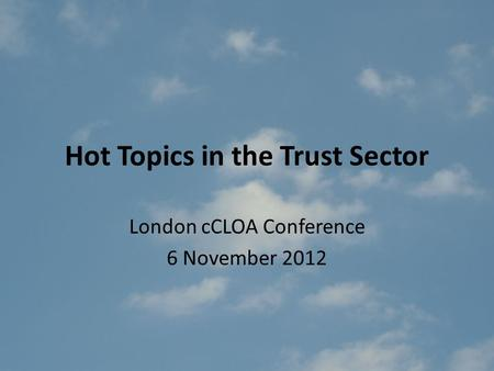Hot Topics in the Trust Sector London cCLOA Conference 6 November 2012.