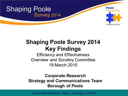 Corporate Research Team, Borough of Poole Shaping Poole Survey 2014 Key Findings Efficiency and Effectiveness Overview and Scrutiny Committee 19 March.