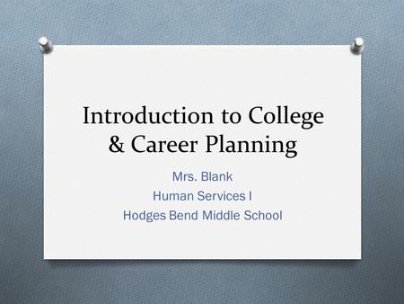 Introduction to College & Career Planning Mrs. Blank Human Services I Hodges Bend Middle School.